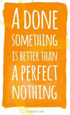 A-Done-Something-Is-Better-Than-A-Perfect-Nothing